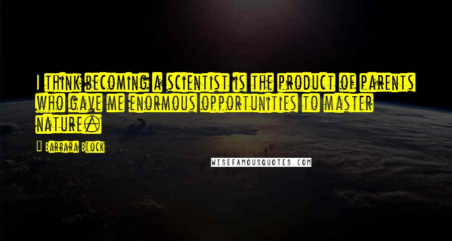 Barbara Block quotes: I think becoming a scientist is the product of parents who gave me enormous opportunities to master nature.