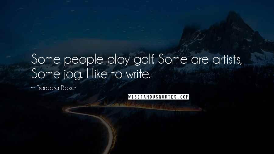 Barbara Boxer quotes: Some people play golf. Some are artists, Some jog. I like to write.
