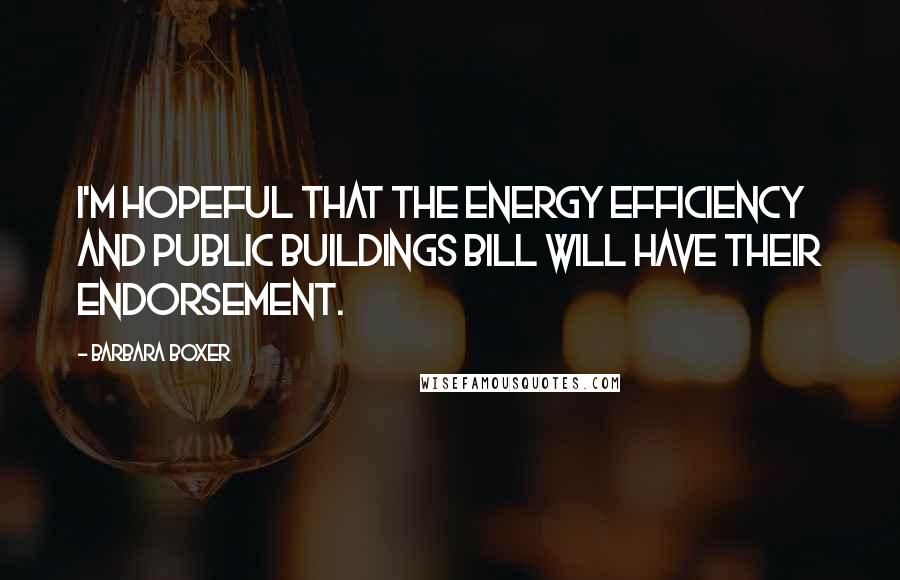 Barbara Boxer quotes: I'm hopeful that the energy efficiency and public buildings bill will have their endorsement.