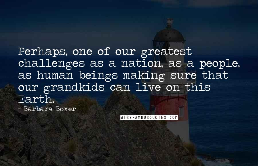 Barbara Boxer quotes: Perhaps, one of our greatest challenges as a nation, as a people, as human beings making sure that our grandkids can live on this Earth.