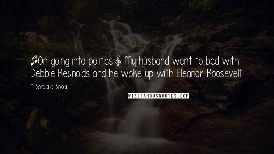 Barbara Boxer quotes: [On going into politics:] My husband went to bed with Debbie Reynolds and he woke up with Eleanor Roosevelt.