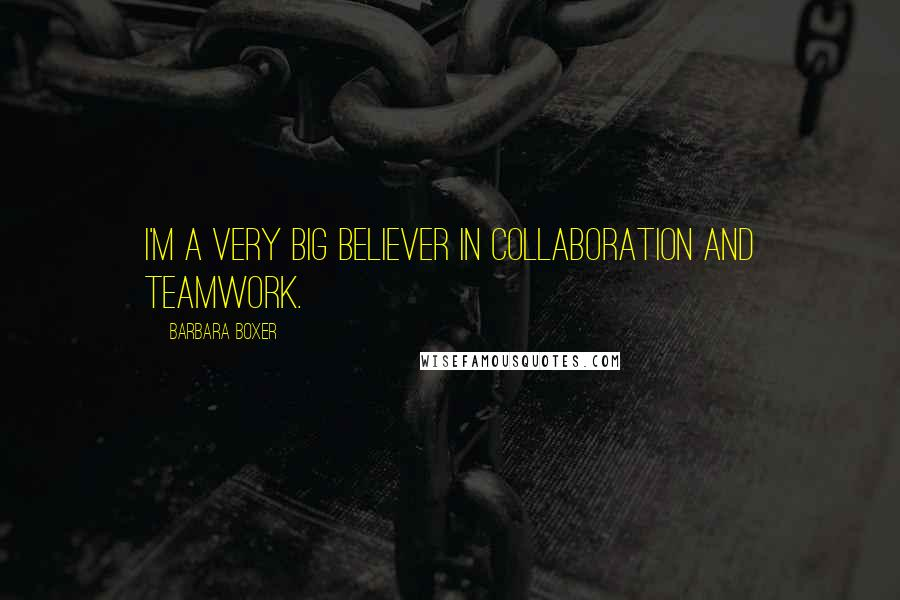 Barbara Boxer quotes: I'm a very big believer in collaboration and teamwork.