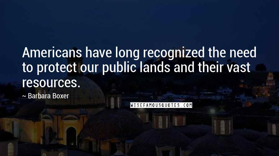 Barbara Boxer quotes: Americans have long recognized the need to protect our public lands and their vast resources.