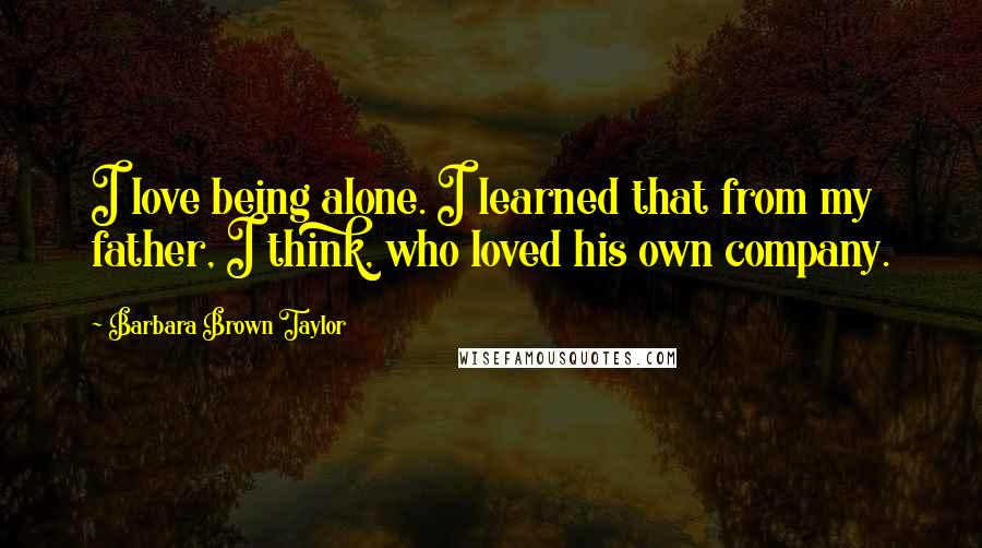 Barbara Brown Taylor quotes: I love being alone. I learned that from my father, I think, who loved his own company.