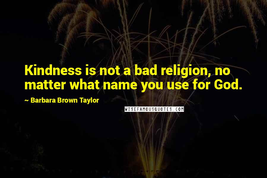 Barbara Brown Taylor quotes: Kindness is not a bad religion, no matter what name you use for God.