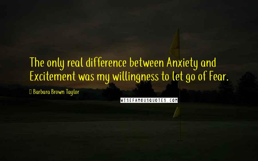 Barbara Brown Taylor quotes: The only real difference between Anxiety and Excitement was my willingness to let go of Fear.