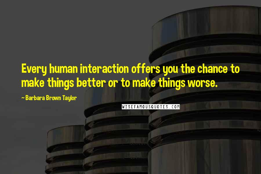 Barbara Brown Taylor quotes: Every human interaction offers you the chance to make things better or to make things worse.