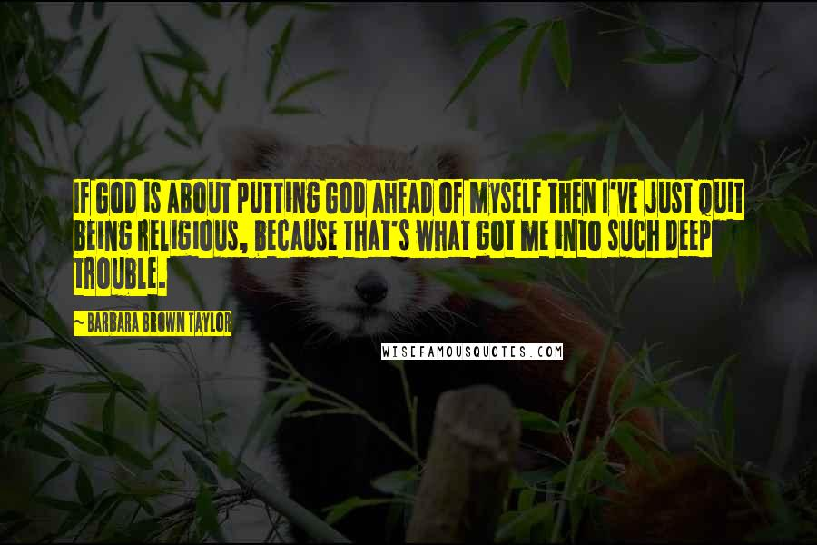 Barbara Brown Taylor quotes: If God is about putting God ahead of myself then I've just quit being religious, because that's what got me into such deep trouble.