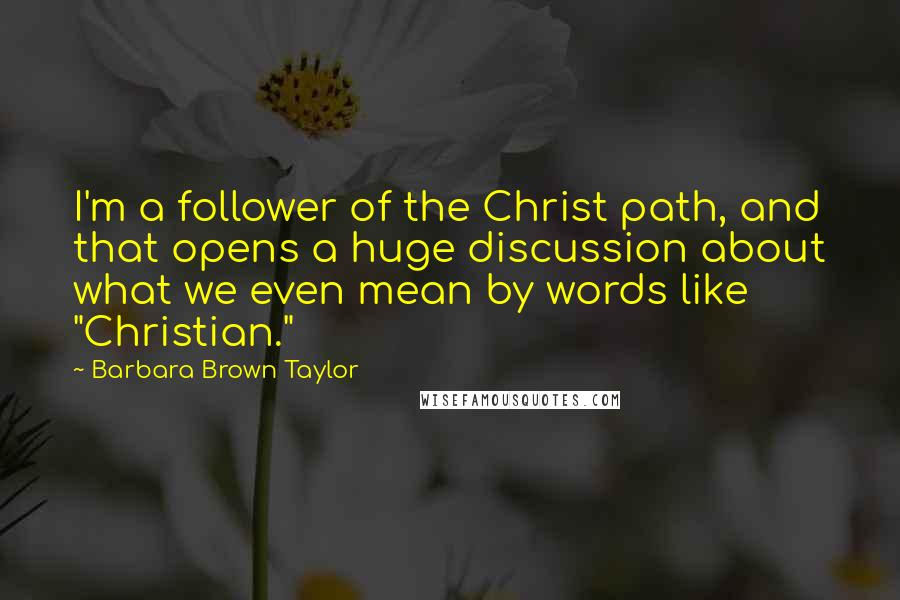 "Barbara Brown Taylor quotes: I'm a follower of the Christ path, and that opens a huge discussion about what we even mean by words like ""Christian."""