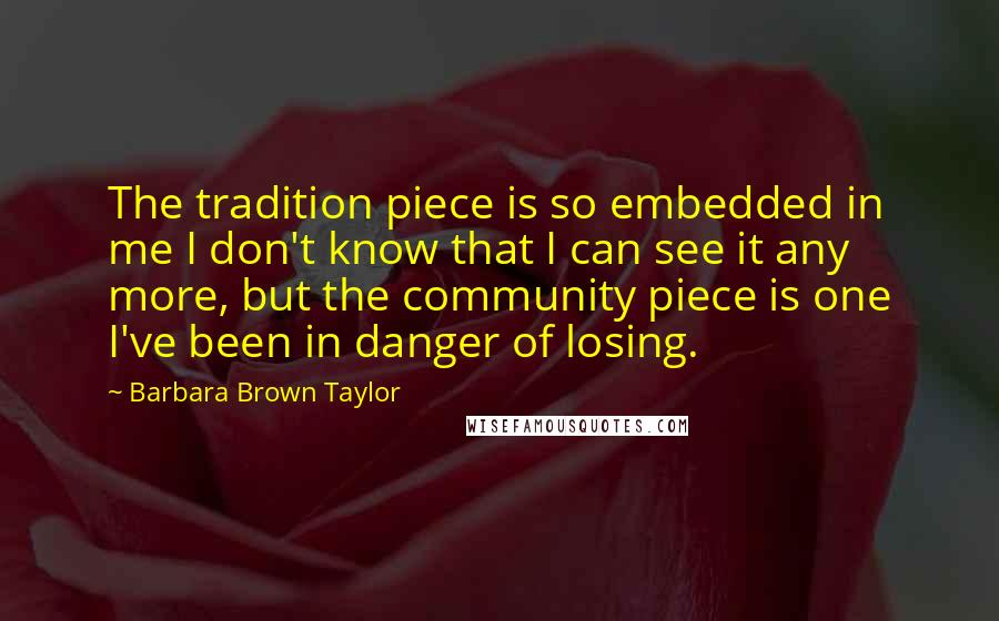 Barbara Brown Taylor quotes: The tradition piece is so embedded in me I don't know that I can see it any more, but the community piece is one I've been in danger of losing.
