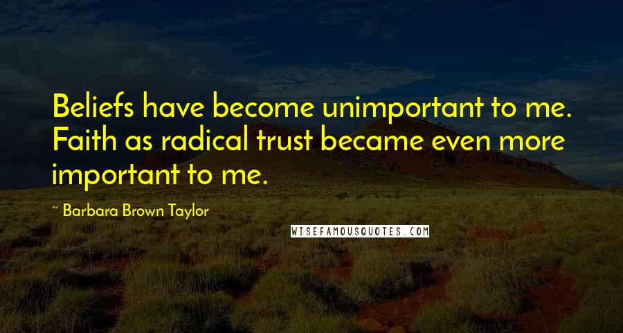 Barbara Brown Taylor quotes: Beliefs have become unimportant to me. Faith as radical trust became even more important to me.