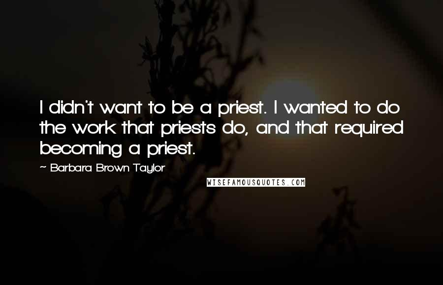 Barbara Brown Taylor quotes: I didn't want to be a priest. I wanted to do the work that priests do, and that required becoming a priest.