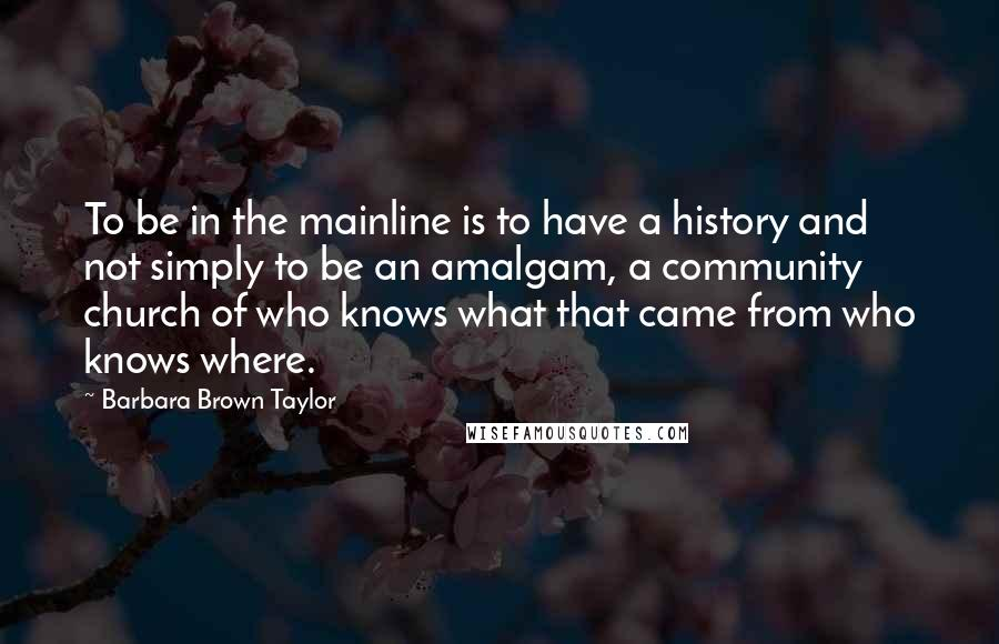 Barbara Brown Taylor quotes: To be in the mainline is to have a history and not simply to be an amalgam, a community church of who knows what that came from who knows where.