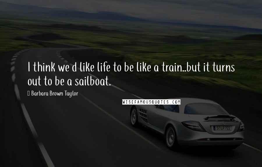 Barbara Brown Taylor quotes: I think we d like life to be like a train..but it turns out to be a sailboat.