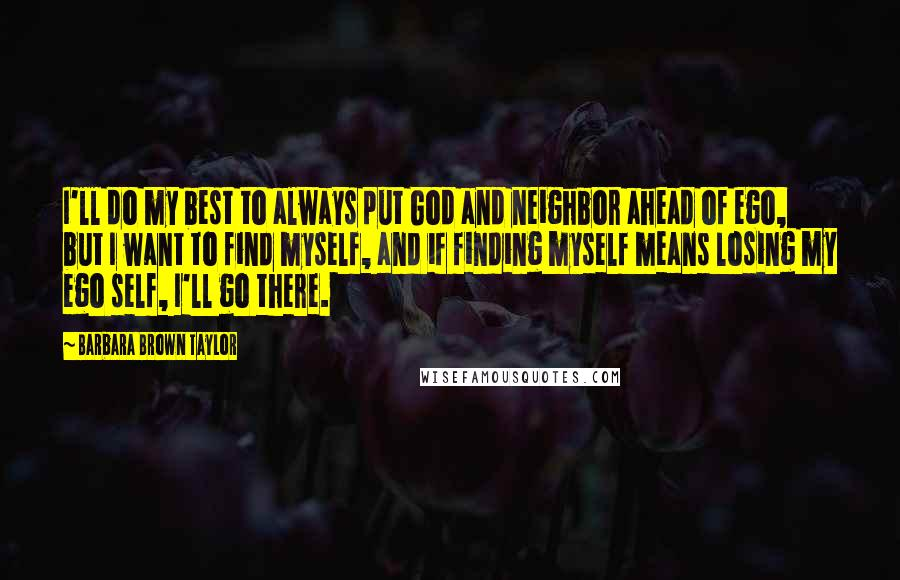 Barbara Brown Taylor quotes: I'll do my best to always put God and neighbor ahead of ego, but I want to find myself, and if finding myself means losing my ego self, I'll go