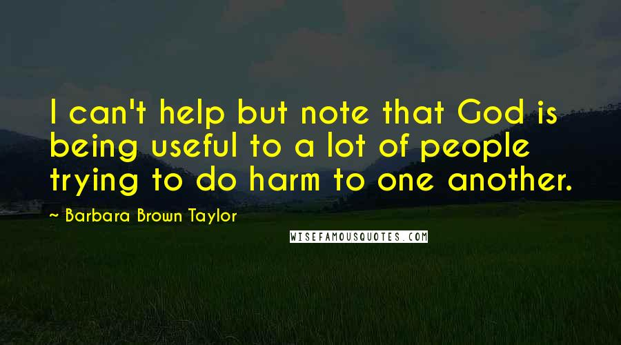Barbara Brown Taylor quotes: I can't help but note that God is being useful to a lot of people trying to do harm to one another.