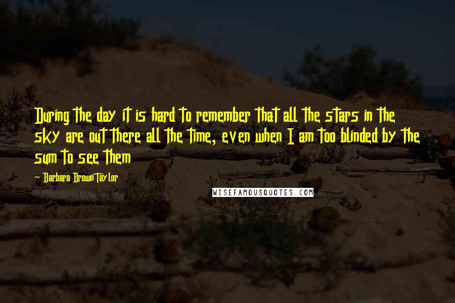 Barbara Brown Taylor quotes: During the day it is hard to remember that all the stars in the sky are out there all the time, even when I am too blinded by the sum