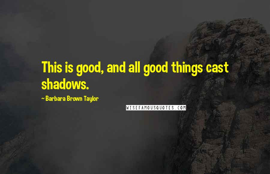 Barbara Brown Taylor quotes: This is good, and all good things cast shadows.