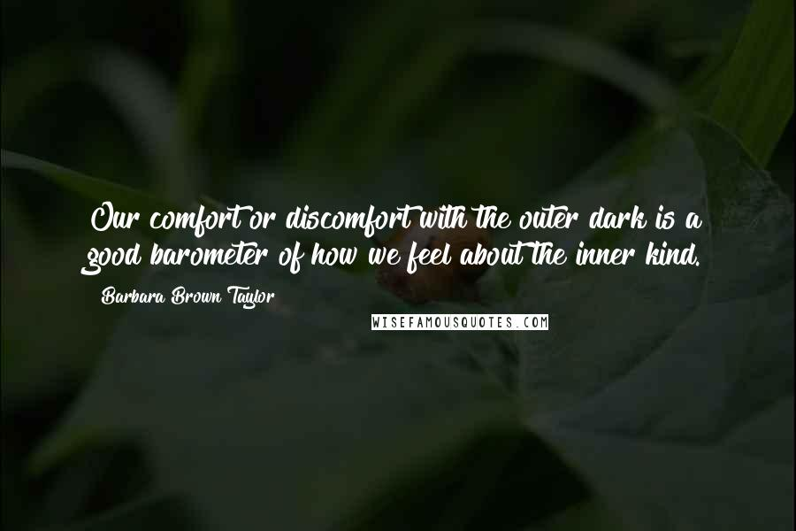 Barbara Brown Taylor quotes: Our comfort or discomfort with the outer dark is a good barometer of how we feel about the inner kind.
