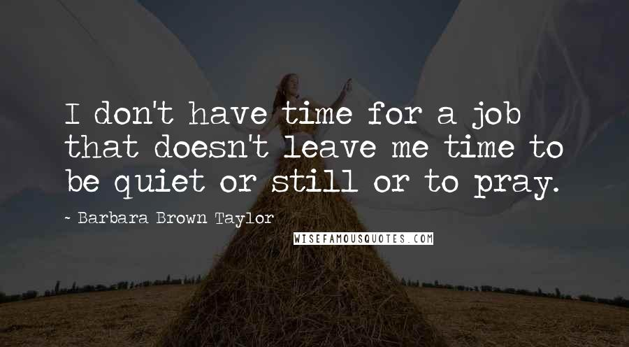 Barbara Brown Taylor quotes: I don't have time for a job that doesn't leave me time to be quiet or still or to pray.