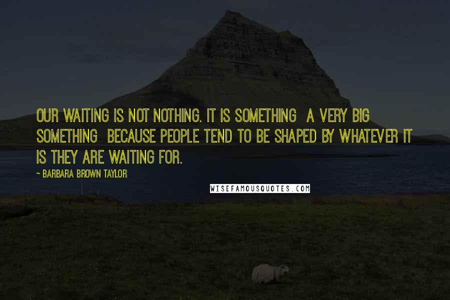 Barbara Brown Taylor quotes: Our waiting is not nothing. It is something a very big something because people tend to be shaped by whatever it is they are waiting for.