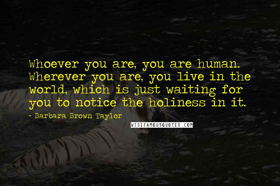 Barbara Brown Taylor quotes: Whoever you are, you are human. Wherever you are, you live in the world, which is just waiting for you to notice the holiness in it.
