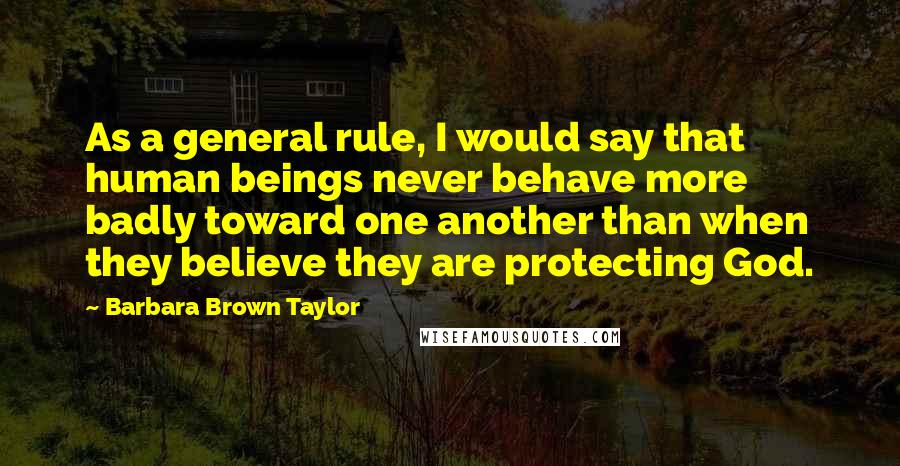 Barbara Brown Taylor quotes: As a general rule, I would say that human beings never behave more badly toward one another than when they believe they are protecting God.