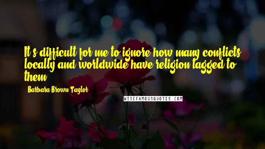 Barbara Brown Taylor quotes: It's difficult for me to ignore how many conflicts locally and worldwide have religion tagged to them.