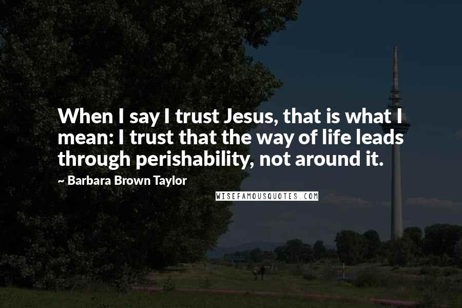 Barbara Brown Taylor quotes: When I say I trust Jesus, that is what I mean: I trust that the way of life leads through perishability, not around it.