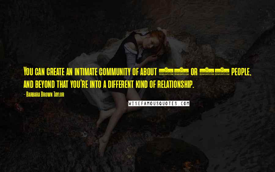 Barbara Brown Taylor quotes: You can create an intimate community of about 20 or 25 people, and beyond that you're into a different kind of relationship.