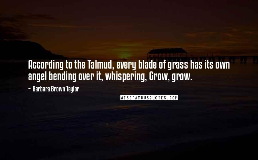 Barbara Brown Taylor quotes: According to the Talmud, every blade of grass has its own angel bending over it, whispering, Grow, grow.