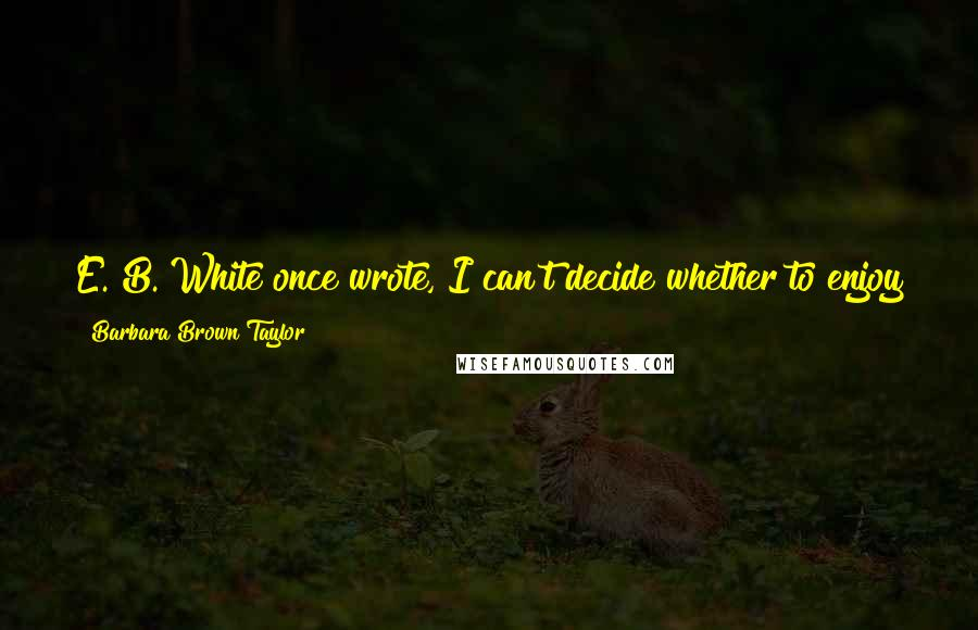Barbara Brown Taylor quotes: E. B. White once wrote, I can't decide whether to enjoy the world or improve the world; that makes it difficult to plan the day.