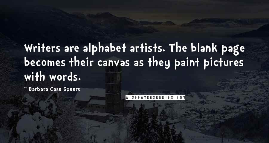 Barbara Case Speers quotes: Writers are alphabet artists. The blank page becomes their canvas as they paint pictures with words.