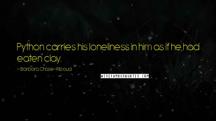 Barbara Chase-Riboud quotes: Python carries his loneliness in him as if he had eaten clay.