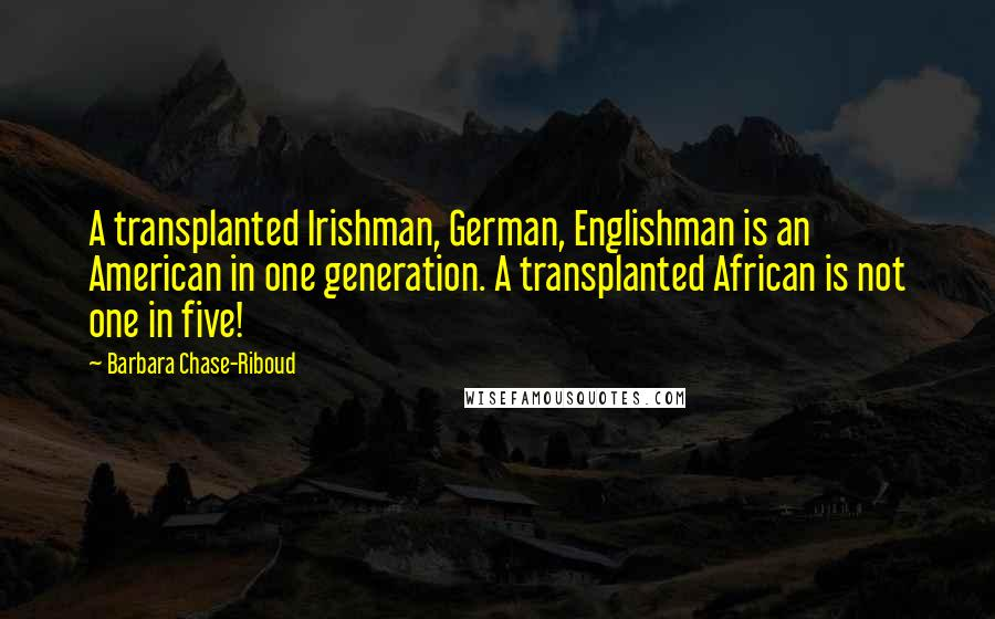 Barbara Chase-Riboud quotes: A transplanted Irishman, German, Englishman is an American in one generation. A transplanted African is not one in five!