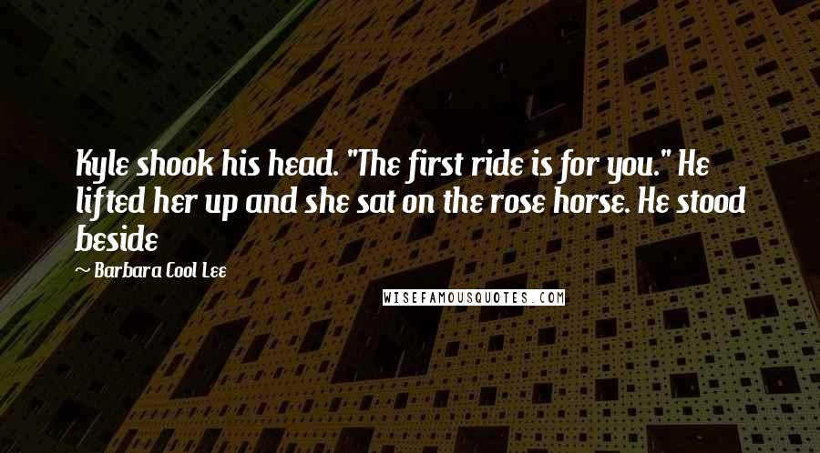 """Barbara Cool Lee quotes: Kyle shook his head. """"The first ride is for you."""" He lifted her up and she sat on the rose horse. He stood beside"""