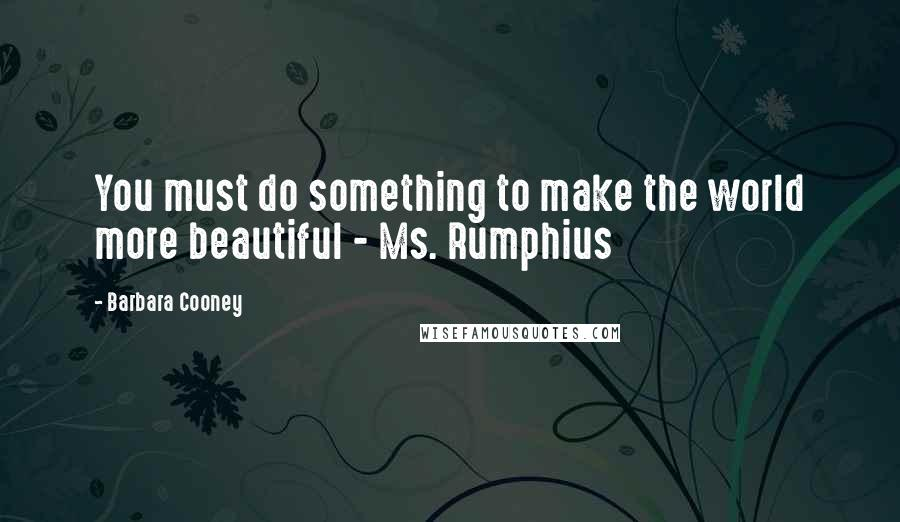 Barbara Cooney quotes: You must do something to make the world more beautiful - Ms. Rumphius