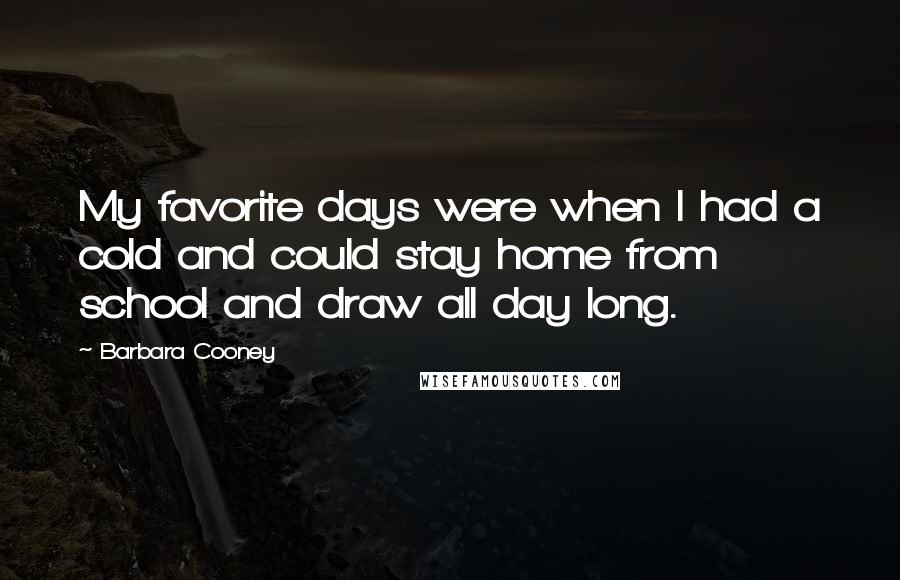 Barbara Cooney quotes: My favorite days were when I had a cold and could stay home from school and draw all day long.