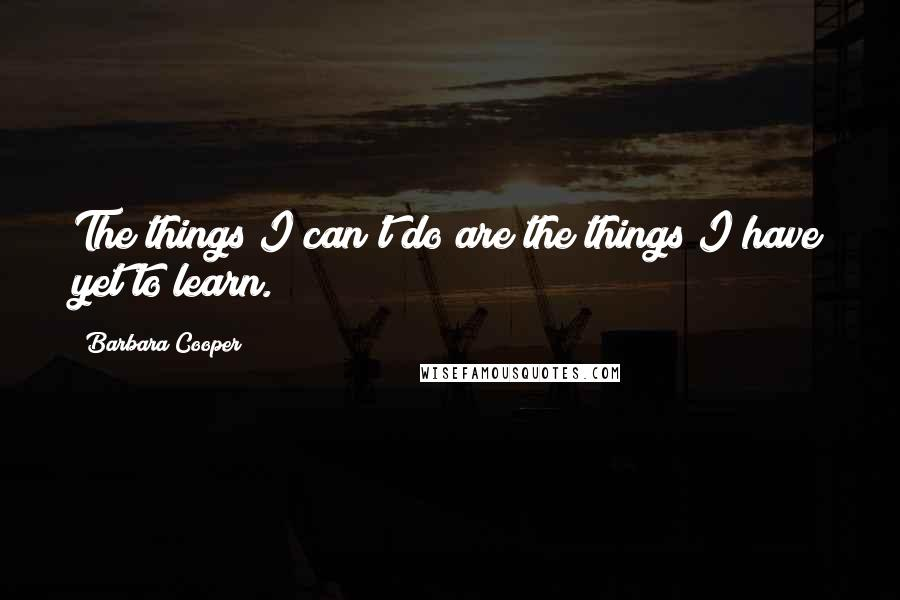Barbara Cooper quotes: The things I can't do are the things I have yet to learn.