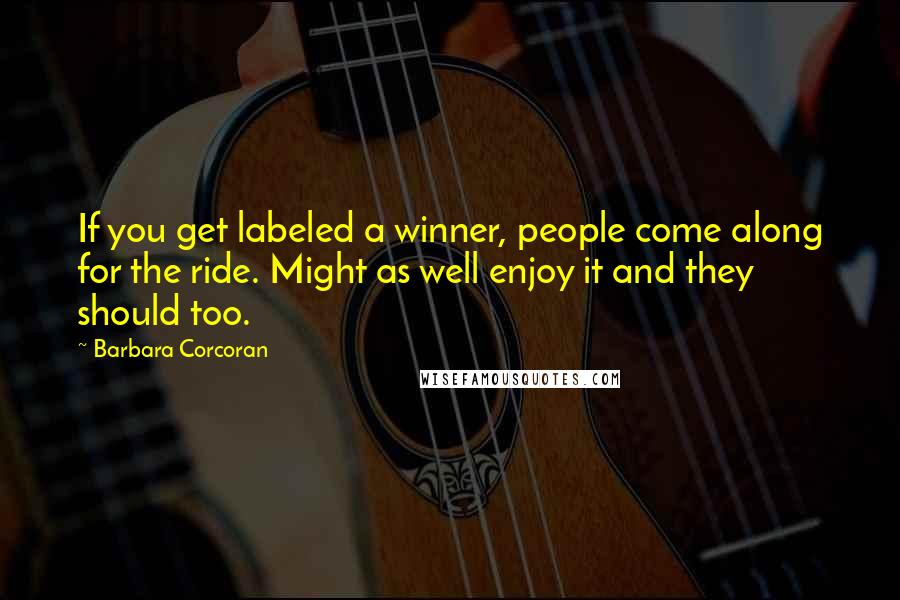 Barbara Corcoran quotes: If you get labeled a winner, people come along for the ride. Might as well enjoy it and they should too.
