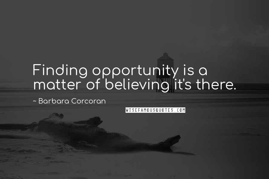 Barbara Corcoran quotes: Finding opportunity is a matter of believing it's there.