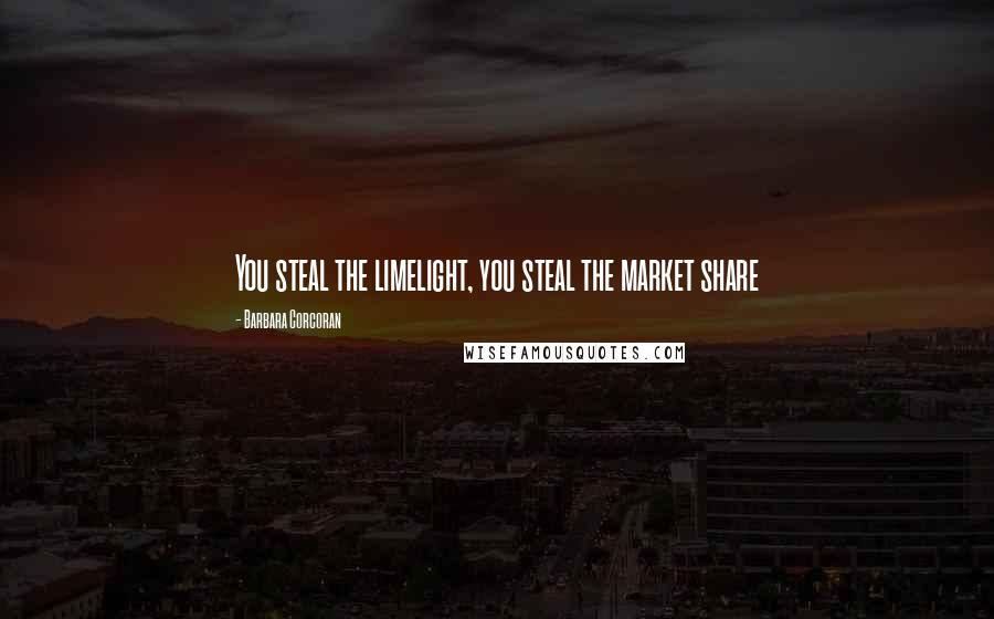 Barbara Corcoran quotes: You steal the limelight, you steal the market share