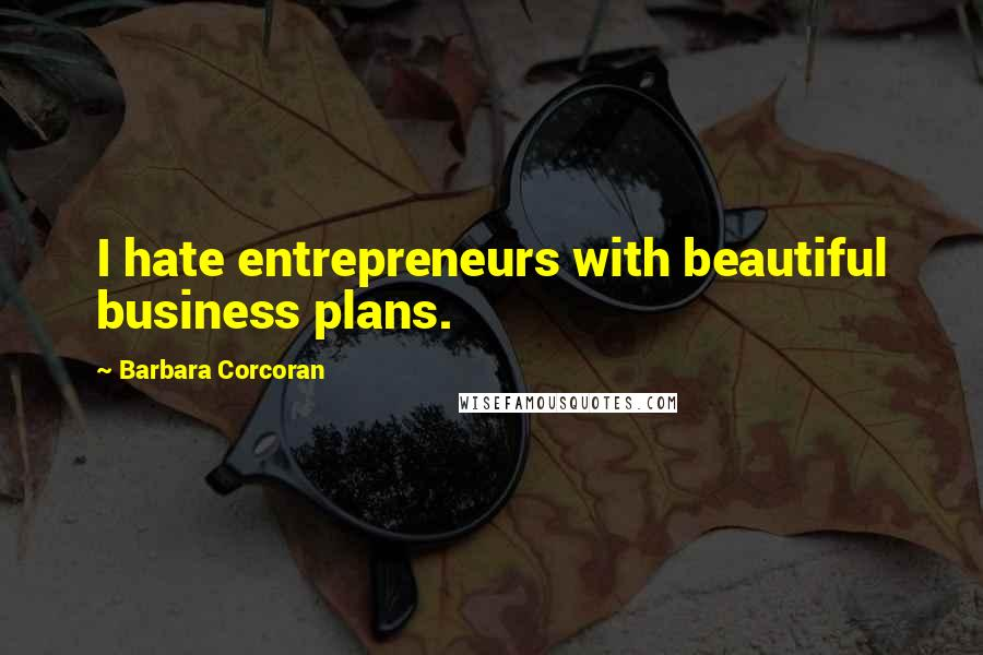 Barbara Corcoran quotes: I hate entrepreneurs with beautiful business plans.