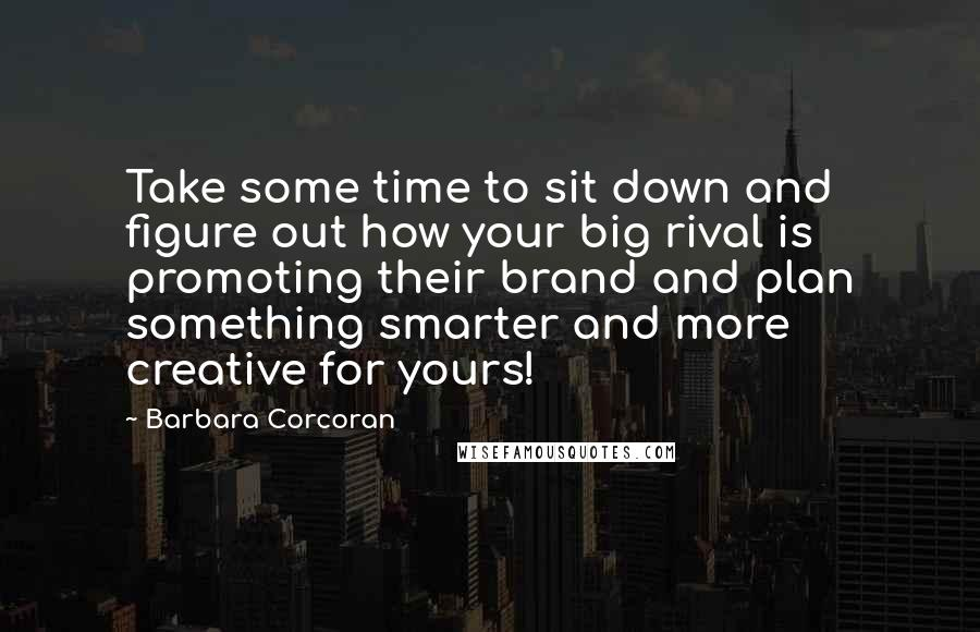 Barbara Corcoran quotes: Take some time to sit down and figure out how your big rival is promoting their brand and plan something smarter and more creative for yours!