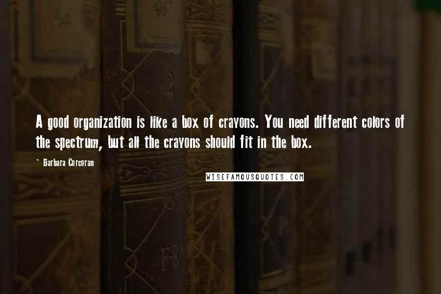 Barbara Corcoran quotes: A good organization is like a box of crayons. You need different colors of the spectrum, but all the crayons should fit in the box.