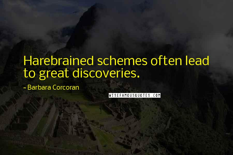 Barbara Corcoran quotes: Harebrained schemes often lead to great discoveries.