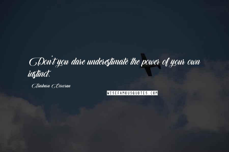 Barbara Corcoran quotes: Don't you dare underestimate the power of your own instinct.