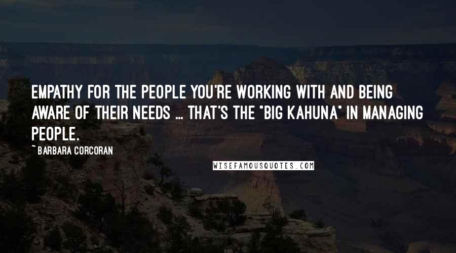 "Barbara Corcoran quotes: Empathy for the people you're working with and being aware of their needs ... that's the ""big kahuna"" in managing people."