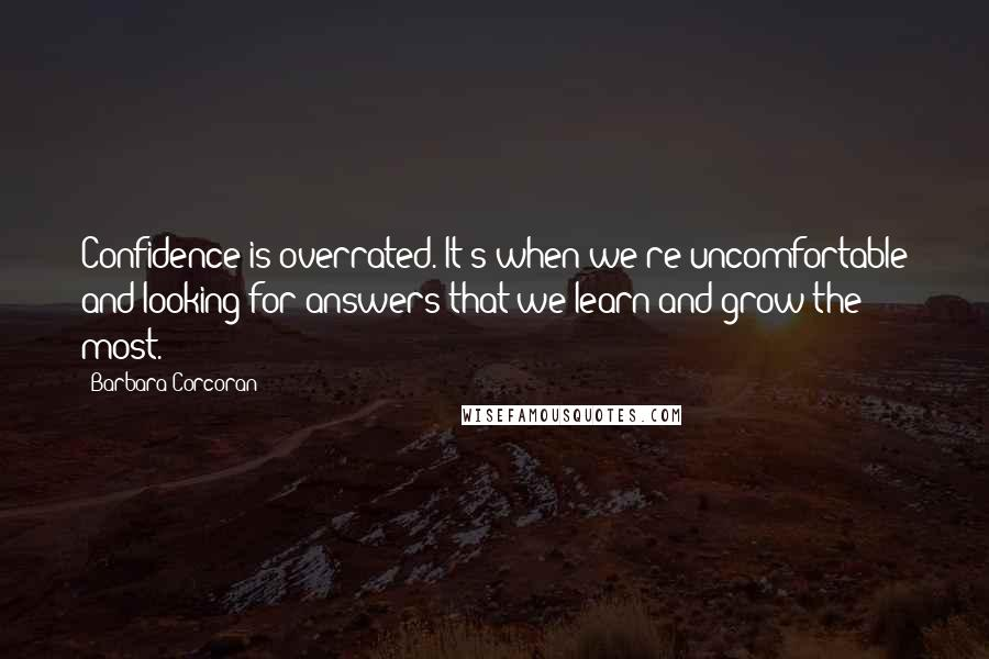 Barbara Corcoran quotes: Confidence is overrated. It's when we're uncomfortable and looking for answers that we learn and grow the most.
