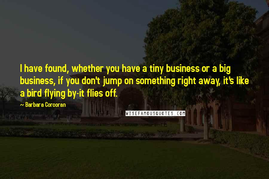 Barbara Corcoran quotes: I have found, whether you have a tiny business or a big business, if you don't jump on something right away, it's like a bird flying by-it flies off.
